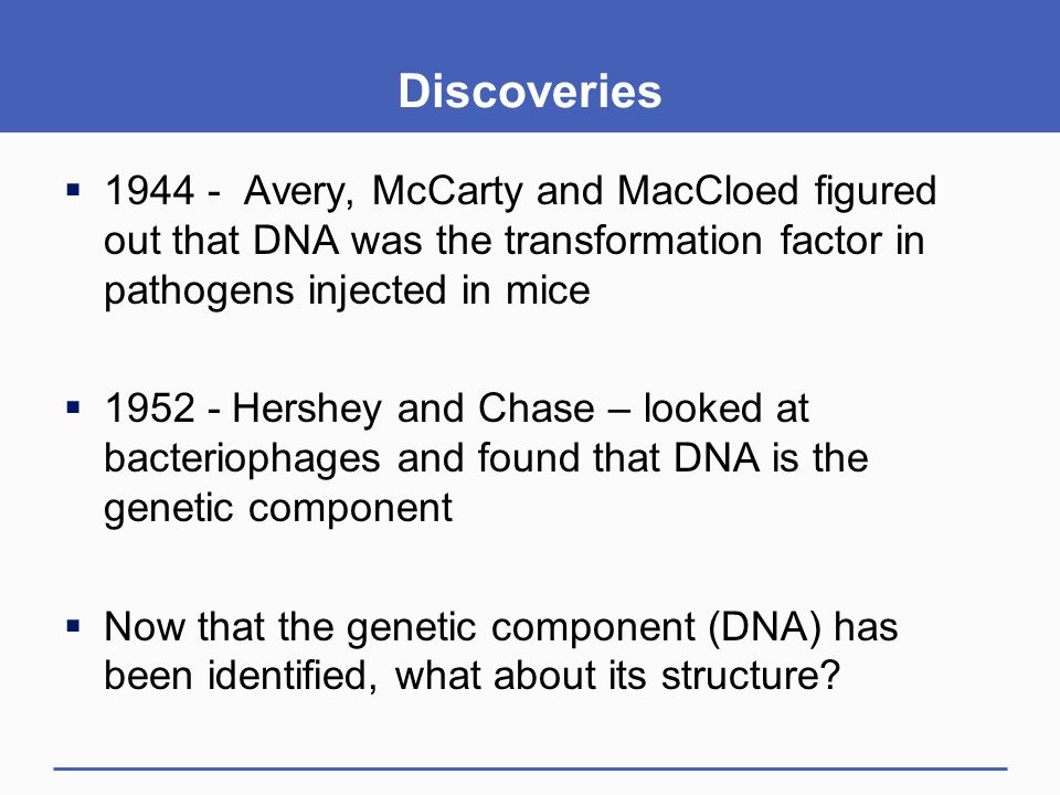Discoveries 1944 - Avery, McCarty and MacCloed figured out that DNA was the transformation factor in pathogens injected in mice.