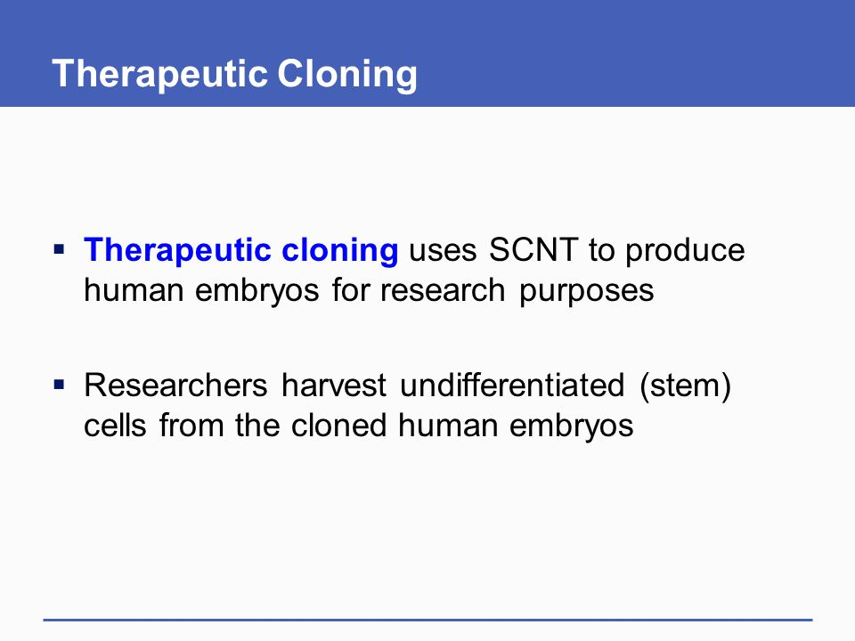Therapeutic Cloning Therapeutic cloning uses SCNT to produce human embryos for research purposes.