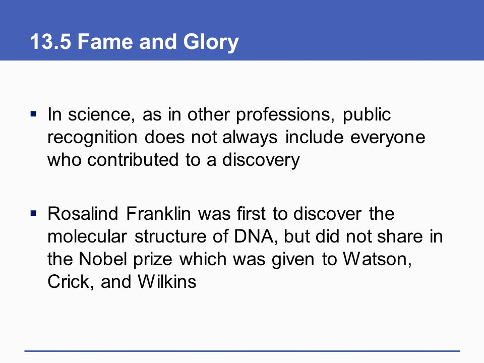13.5 Fame and Glory In science, as in other professions, public recognition does not always include everyone who contributed to a discovery.