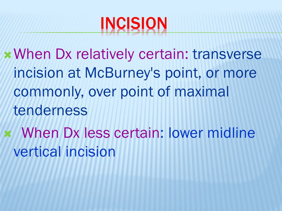 incision When Dx relatively certain: transverse incision at McBurney s point, or more commonly, over point of maximal tenderness.