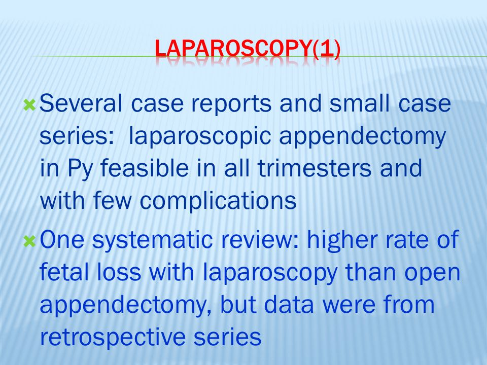 Laparoscopy(1) Several case reports and small case series: laparoscopic appendectomy in Py feasible in all trimesters and with few complications.
