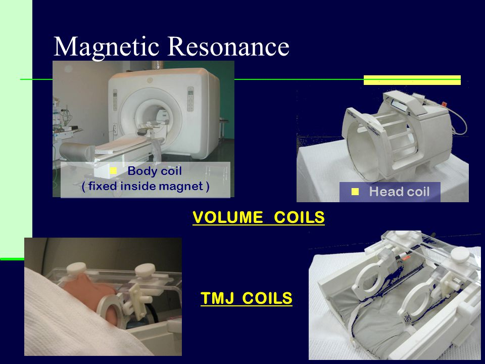 Magnetic Resonance VOLUME COILS TMJ COILS Head coil Body coil