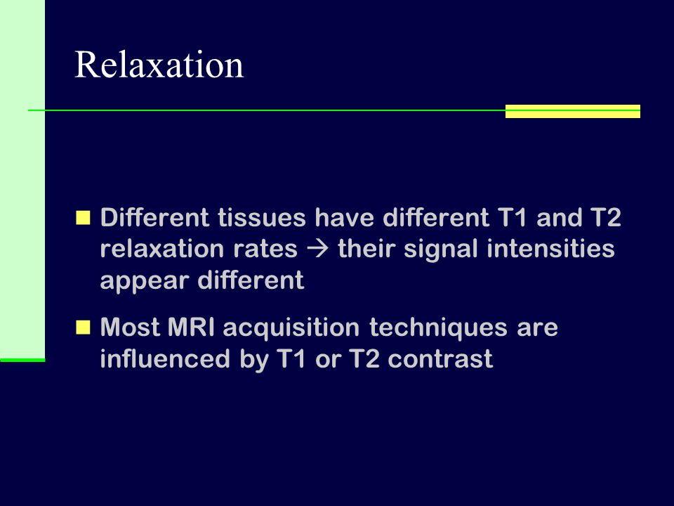 Relaxation Different tissues have different T1 and T2 relaxation rates  their signal intensities appear different.