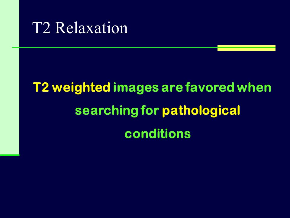 T2 Relaxation T2 weighted images are favored when searching for pathological conditions