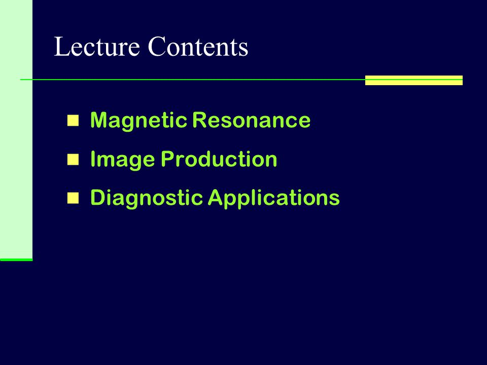 Lecture Contents Magnetic Resonance Image Production
