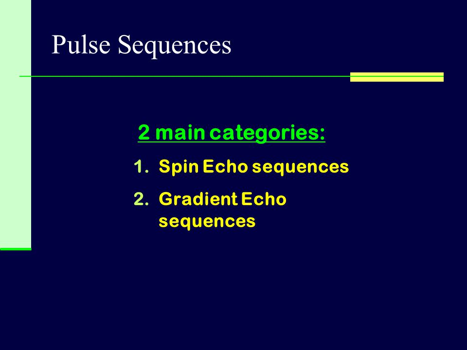 Pulse Sequences 2 main categories: Spin Echo sequences