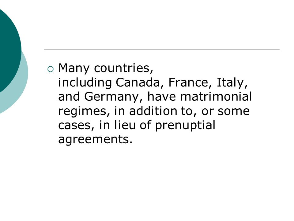 Many countries, including Canada, France, Italy, and Germany, have matrimonial regimes, in addition to, or some cases, in lieu of prenuptial agreements.