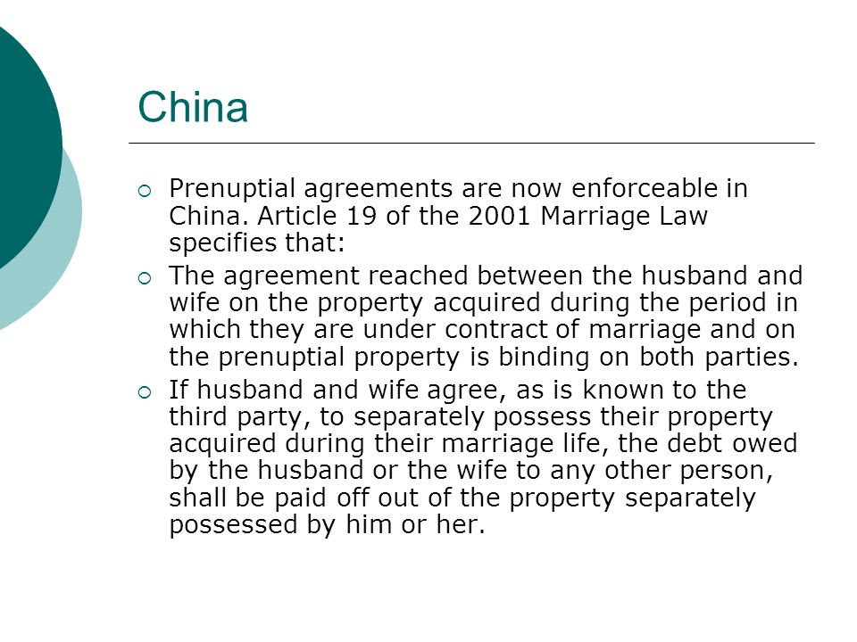 China Prenuptial agreements are now enforceable in China. Article 19 of the 2001 Marriage Law specifies that: