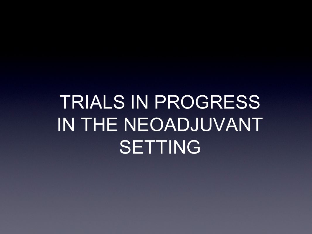 TRIALS IN PROGRESS IN THE NEOADJUVANT SETTING