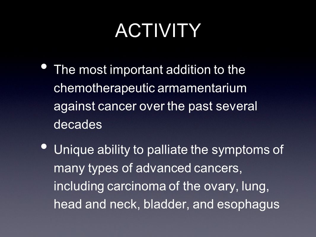 ACTIVITY The most important addition to the chemotherapeutic armamentarium against cancer over the past several decades.