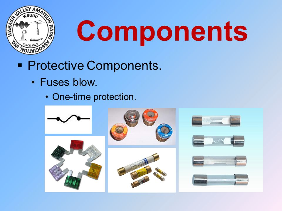 Components Protective Components. Fuses blow. One-time protection.