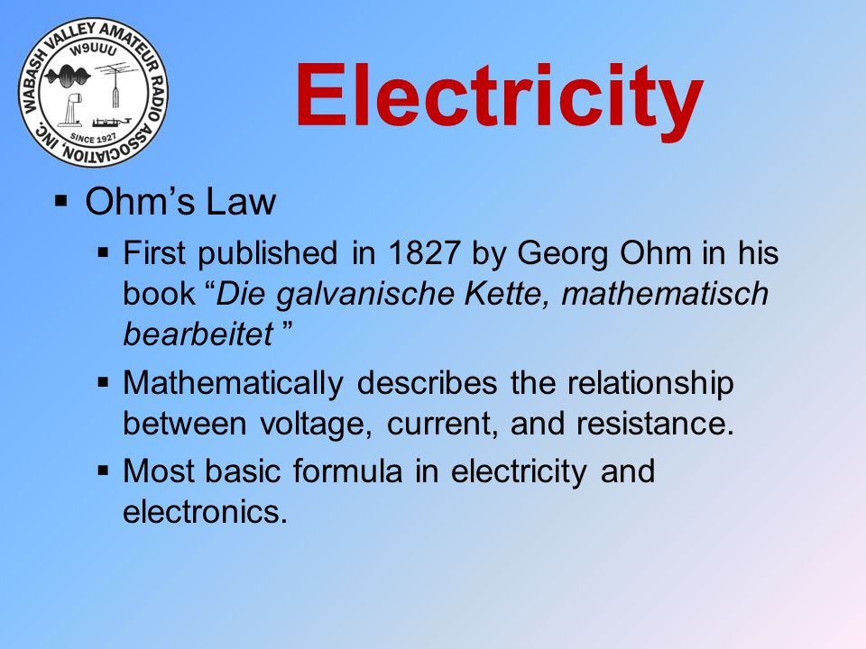 Electricity Ohm's Law. First published in 1827 by Georg Ohm in his book Die galvanische Kette, mathematisch bearbeitet