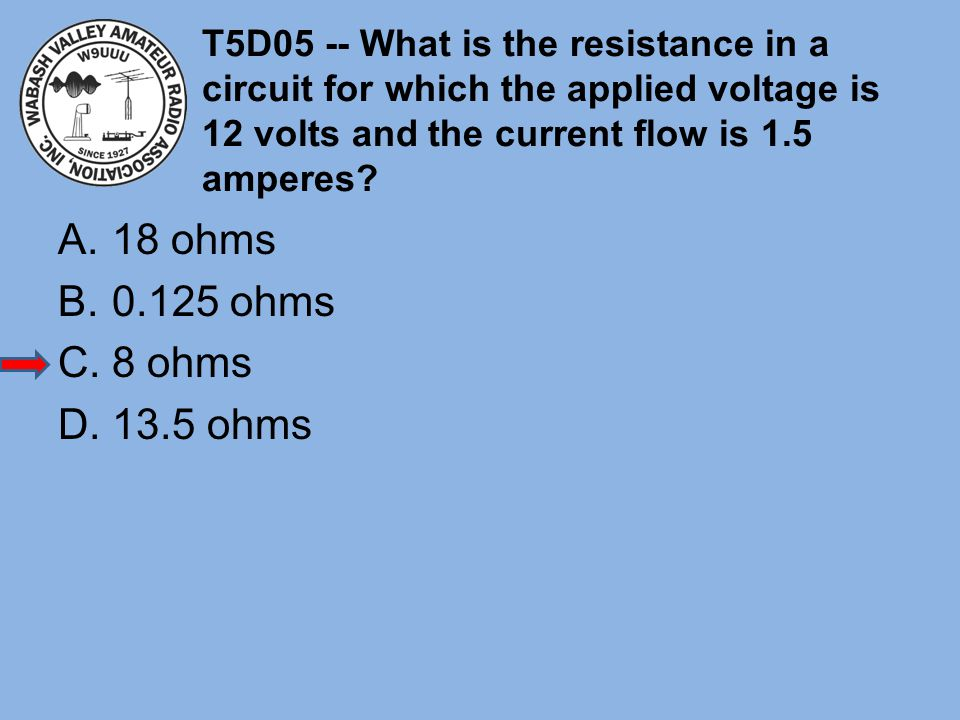 T5D05 -- What is the resistance in a circuit for which the applied voltage is 12 volts and the current flow is 1.5 amperes