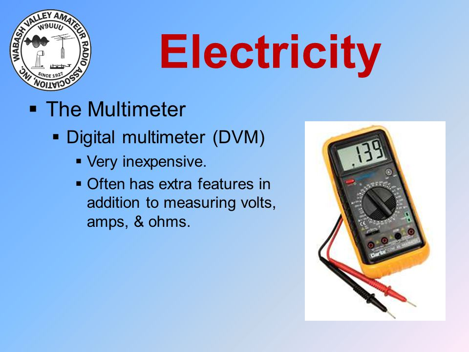 Electricity The Multimeter Digital multimeter (DVM) Very inexpensive.