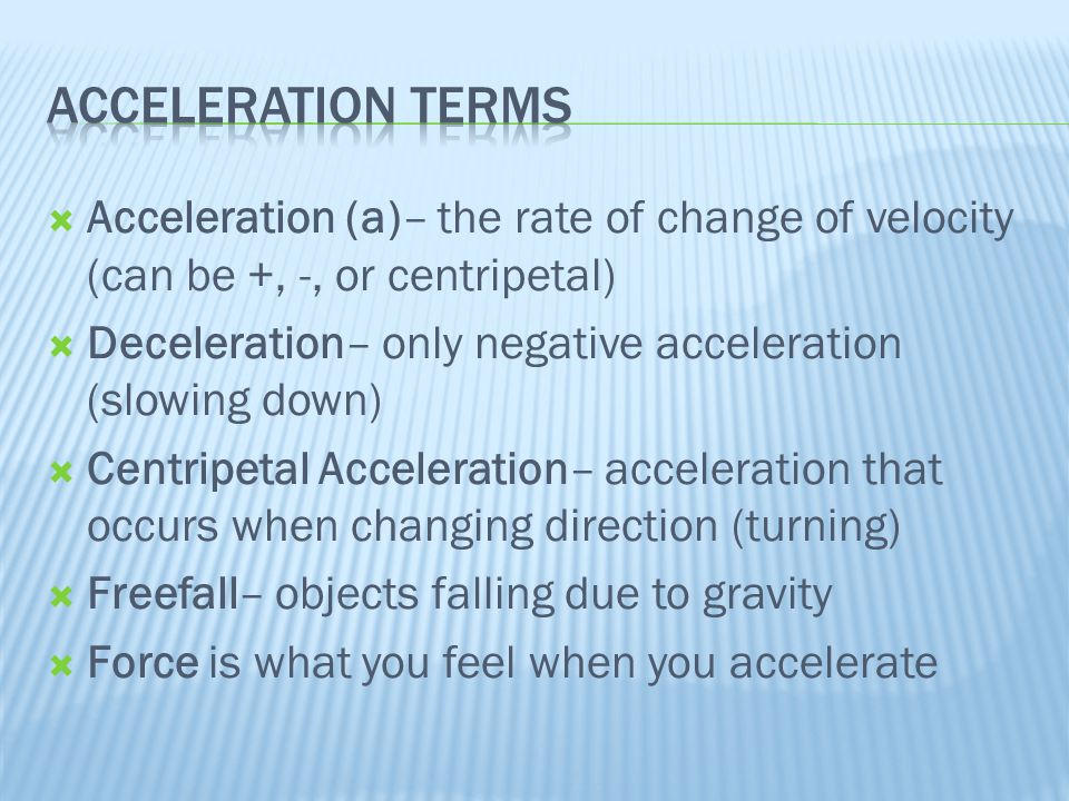Acceleration Terms Acceleration (a)– the rate of change of velocity (can be +, -, or centripetal)