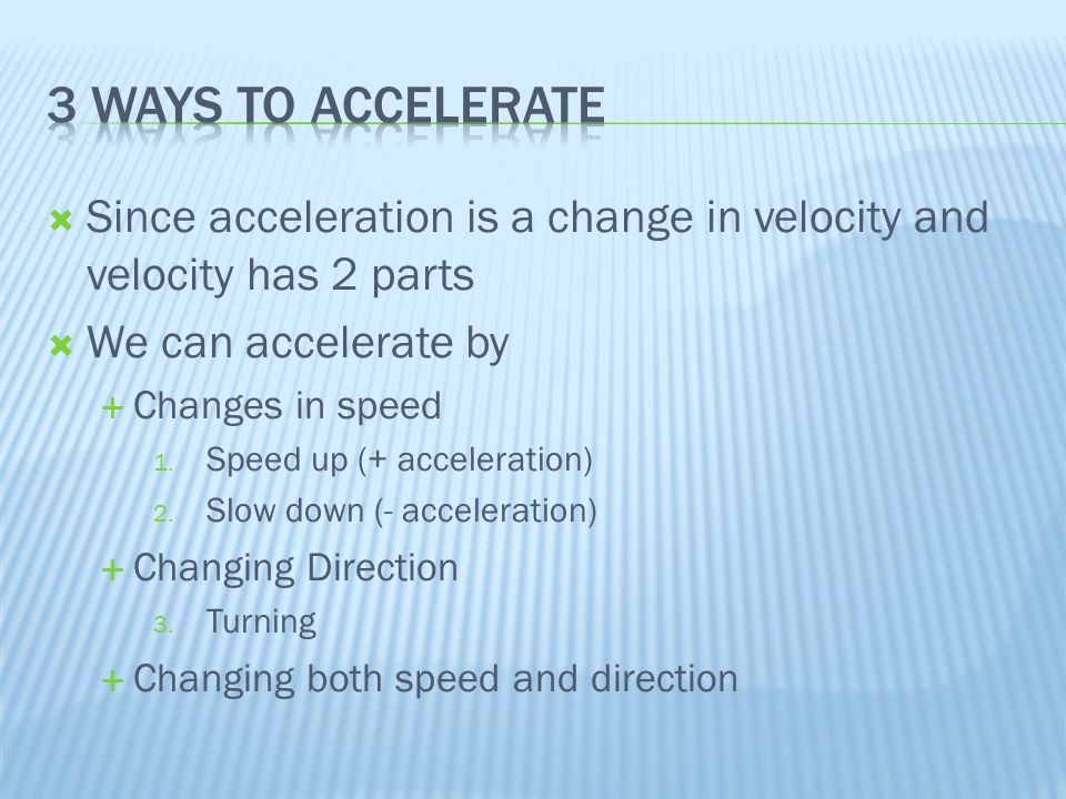 3 ways to accelerate Since acceleration is a change in velocity and velocity has 2 parts. We can accelerate by.