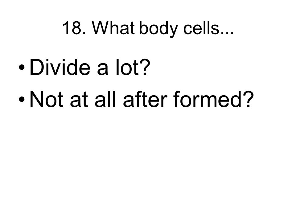 18. What body cells... Divide a lot Not at all after formed