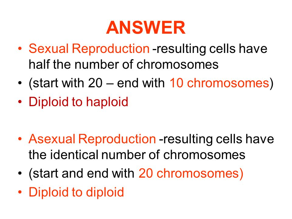 ANSWER Sexual Reproduction -resulting cells have half the number of chromosomes. (start with 20 – end with 10 chromosomes)
