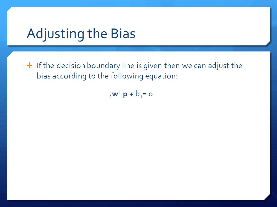 Adjusting the Bias If the decision boundary line is given then we can adjust the bias according to the following equation: