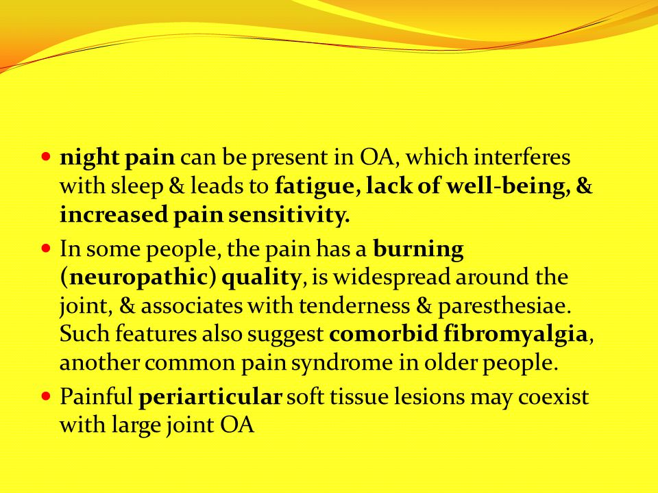 night pain can be present in OA, which interferes with sleep & leads to fatigue, lack of well-being, & increased pain sensitivity.