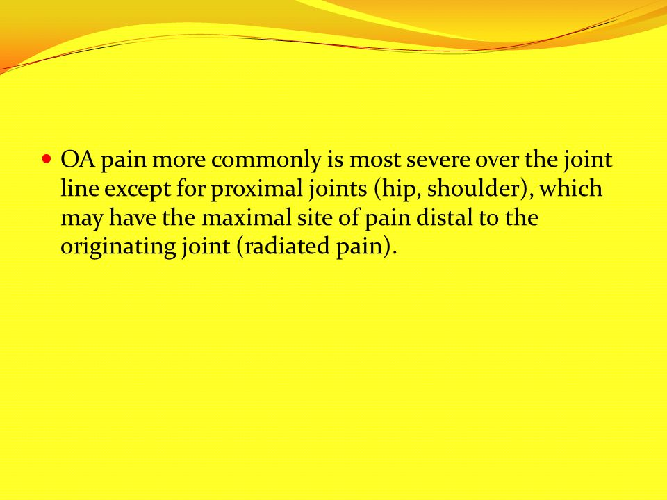 OA pain more commonly is most severe over the joint line except for proximal joints (hip, shoulder), which may have the maximal site of pain distal to the originating joint (radiated pain).