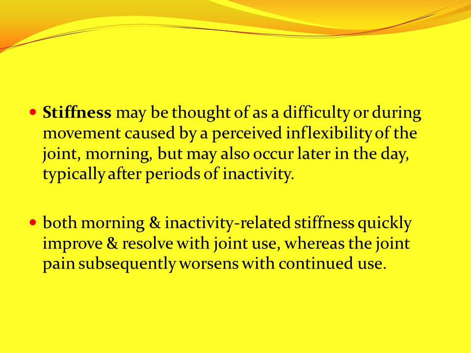 Stiffness may be thought of as a difficulty or during movement caused by a perceived inflexibility of the joint, morning, but may also occur later in the day, typically after periods of inactivity.