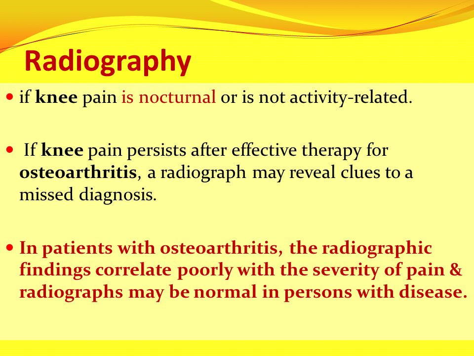 Radiography if knee pain is nocturnal or is not activity-related.