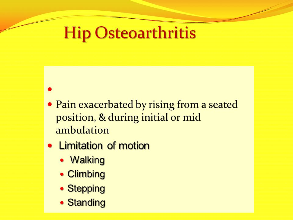 Hip Osteoarthritis Pain exacerbated by rising from a seated position, & during initial or mid ambulation.