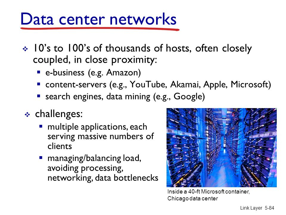 Data center networks 10's to 100's of thousands of hosts, often closely coupled, in close proximity: