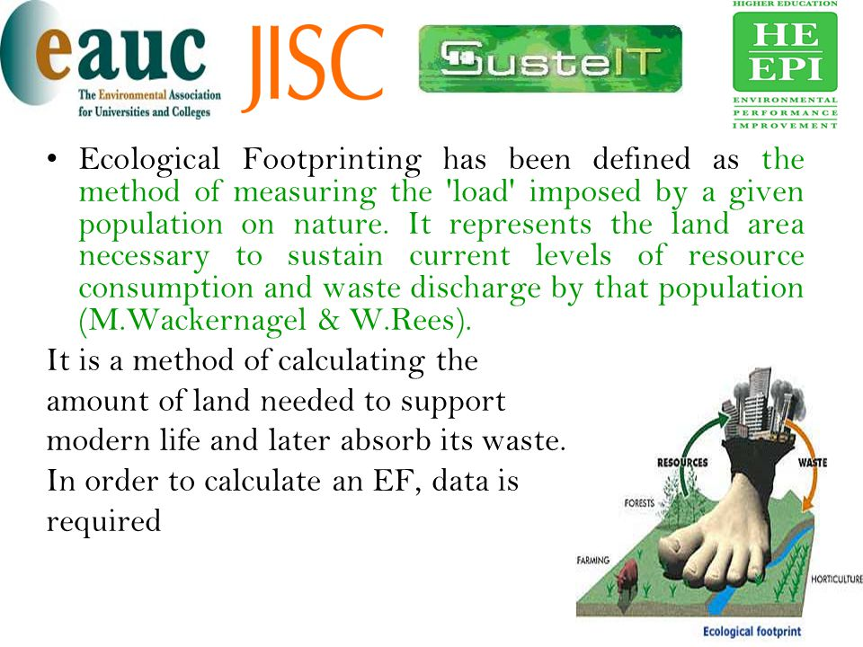 Ecological Footprinting has been defined as the method of measuring the load imposed by a given population on nature. It represents the land area necessary to sustain current levels of resource consumption and waste discharge by that population (M.Wackernagel & W.Rees).