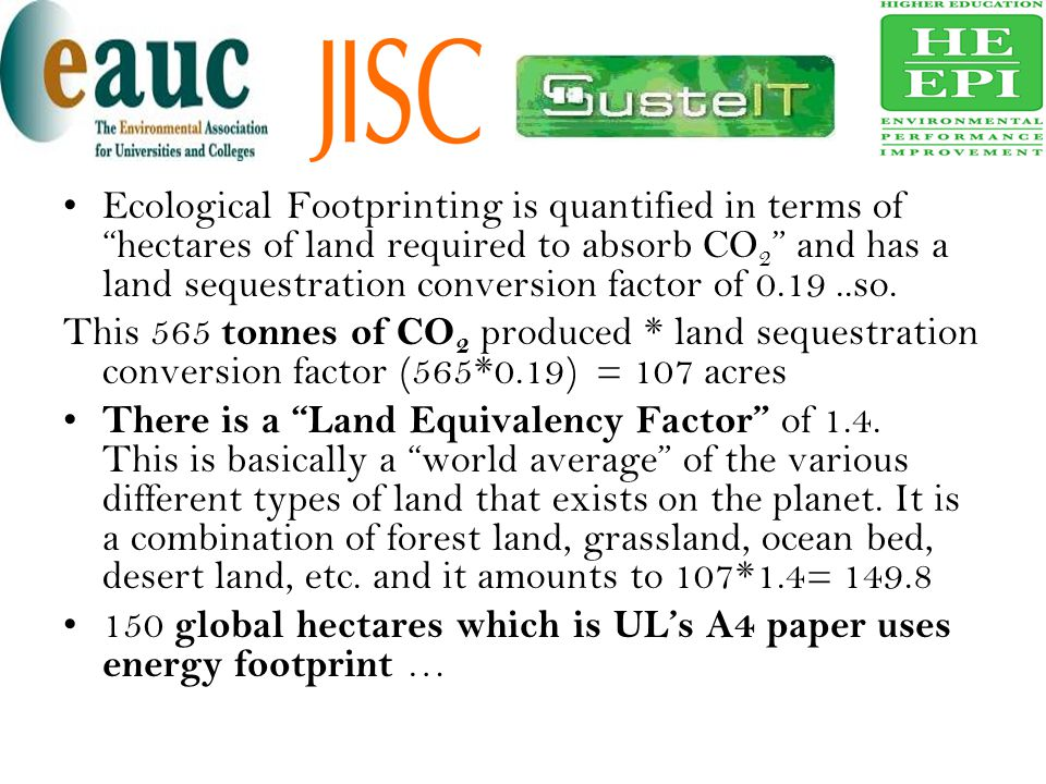 Ecological Footprinting is quantified in terms of hectares of land required to absorb CO2 and has a land sequestration conversion factor of 0.19 ..so.