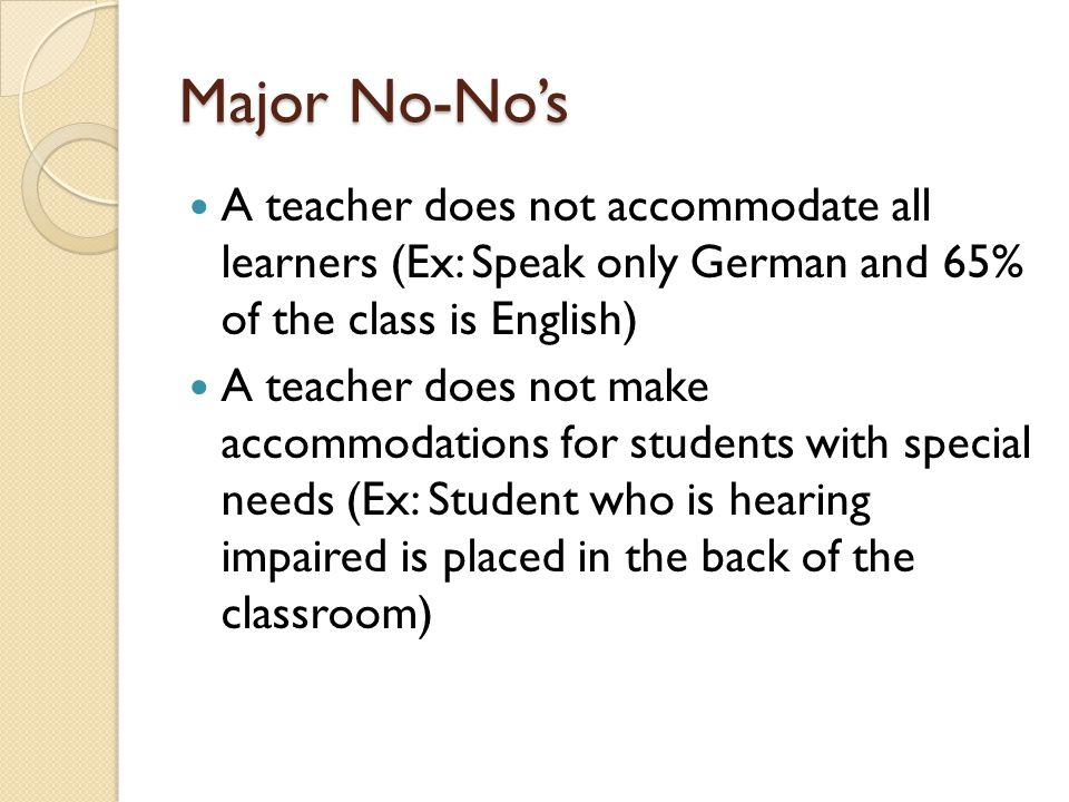 Major No-No's A teacher does not accommodate all learners (Ex: Speak only German and 65% of the class is English)