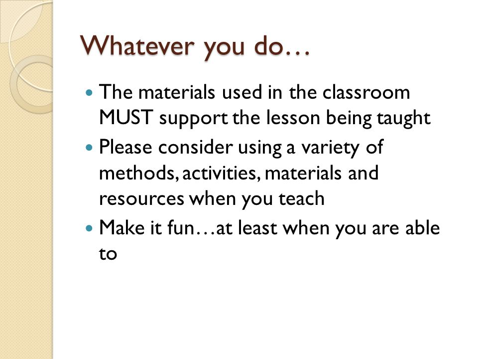 Whatever you do… The materials used in the classroom MUST support the lesson being taught.