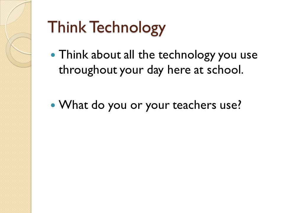 Think Technology Think about all the technology you use throughout your day here at school.