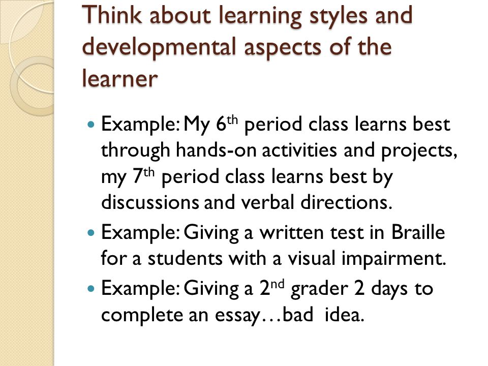 Think about learning styles and developmental aspects of the learner