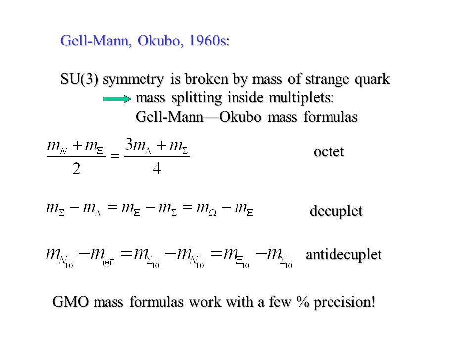 Gell-Mann, Okubo, 1960s: SU(3) symmetry is broken by mass of strange quark. mass splitting inside multiplets: