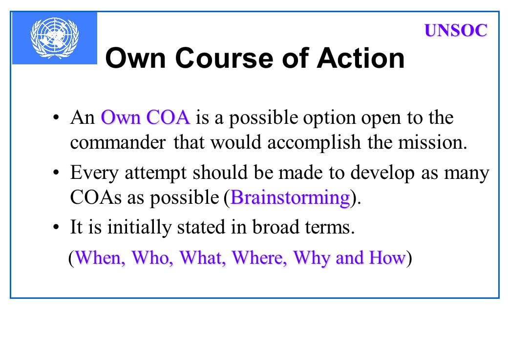 UNSOC Own Course of Action. An Own COA is a possible option open to the commander that would accomplish the mission.