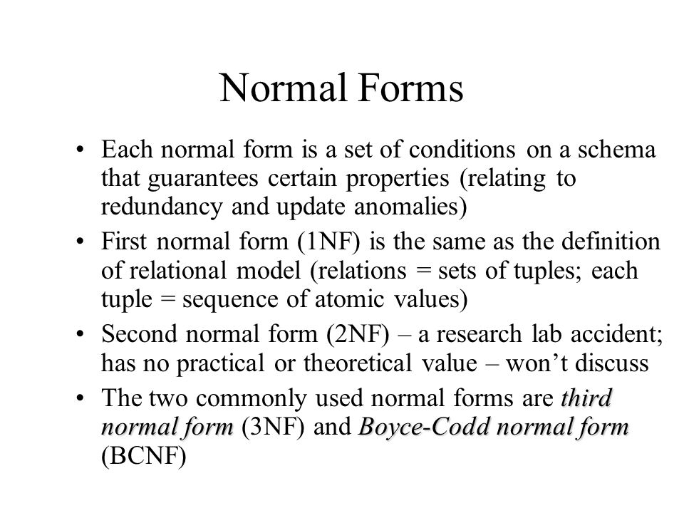 Normal Forms Each normal form is a set of conditions on a schema that guarantees certain properties (relating to redundancy and update anomalies)
