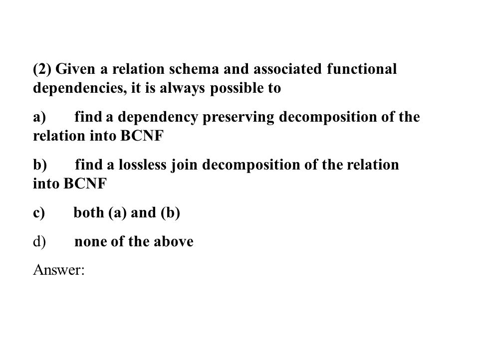 (2) Given a relation schema and associated functional dependencies, it is always possible to