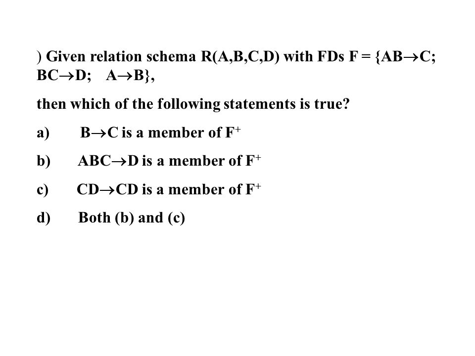 ) Given relation schema R(A,B,C,D) with FDs F = {ABC; BCD; AB},