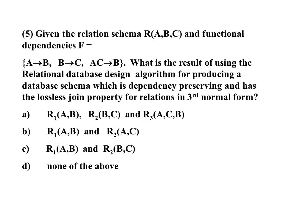 (5) Given the relation schema R(A,B,C) and functional dependencies F =