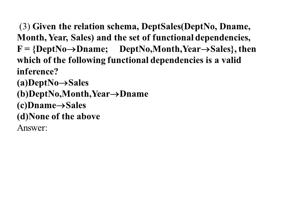 (3) Given the relation schema, DeptSales(DeptNo, Dname, Month, Year, Sales) and the set of functional dependencies,