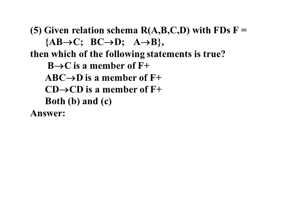 (5) Given relation schema R(A,B,C,D) with FDs F = {ABC; BCD; AB},