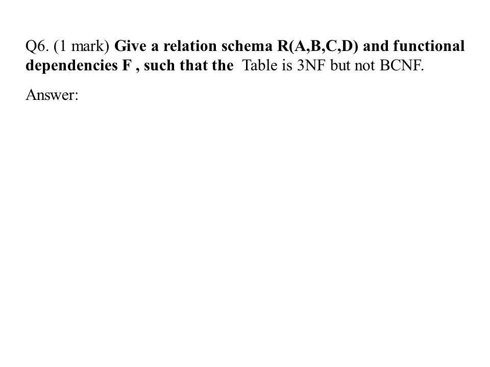 Q6. (1 mark) Give a relation schema R(A,B,C,D) and functional dependencies F , such that the Table is 3NF but not BCNF.