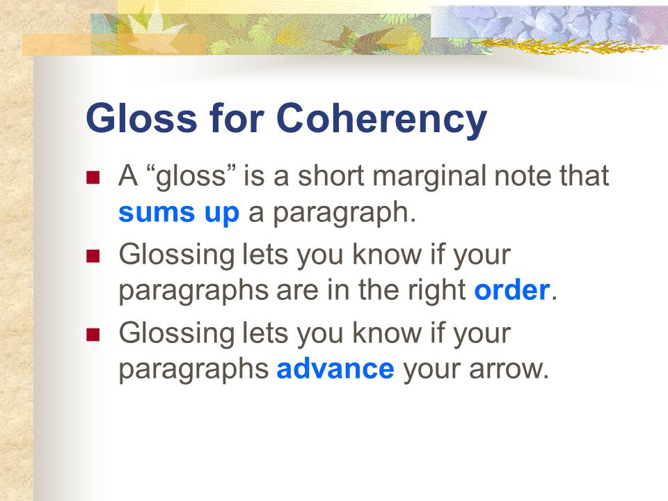 Gloss for CoherencyA gloss is a short marginal note that sums up a paragraph. Glossing lets you know if your paragraphs are in the right order.