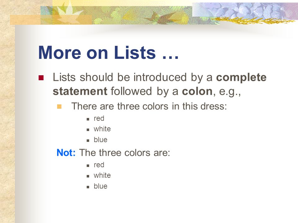More on Lists …Lists should be introduced by a complete statement followed by a colon, e.g., There are three colors in this dress: