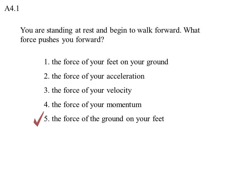 A4.1 You are standing at rest and begin to walk forward. What force pushes you forward 1. the force of your feet on your ground.