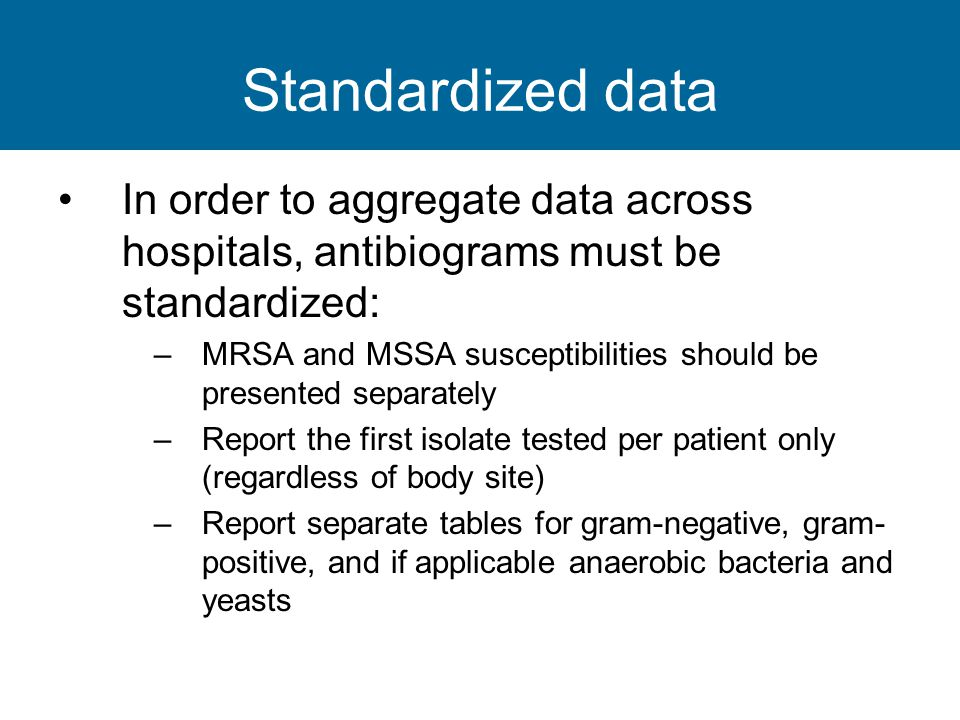 Standardized data In order to aggregate data across hospitals, antibiograms must be standardized: