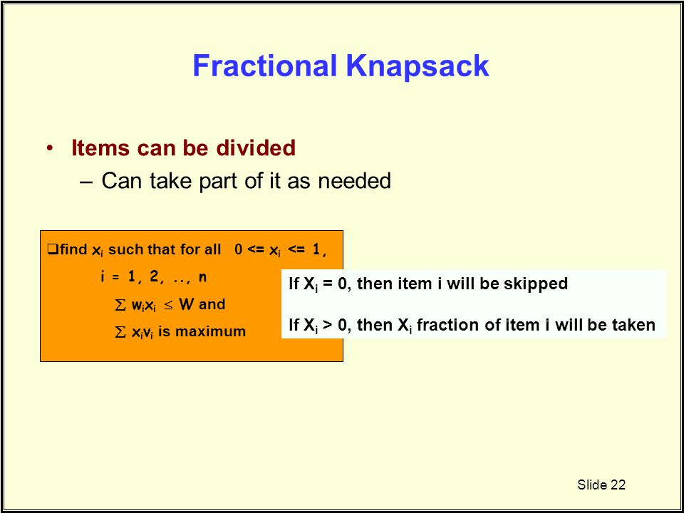 Fractional Knapsack Items can be divided Can take part of it as needed