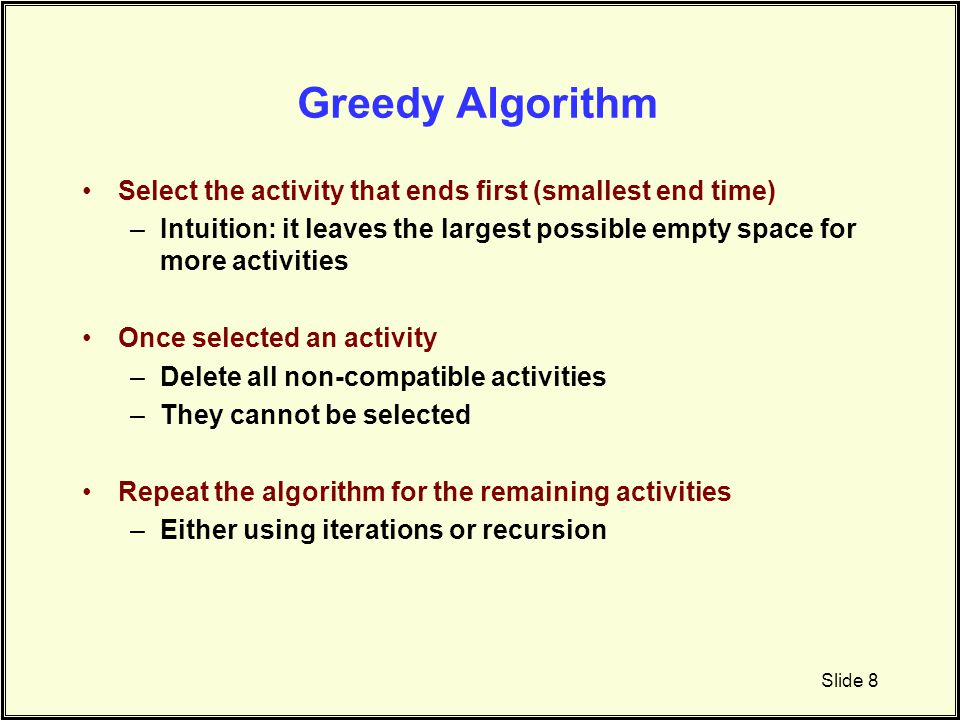 Greedy Algorithm Select the activity that ends first (smallest end time) Intuition: it leaves the largest possible empty space for more activities.